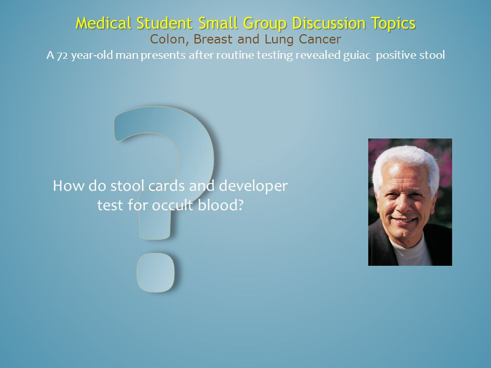 Medical Student Small Group Discussion Topics Colon, Breast and Lung Cancer How do stool cards and developer test for occult blood? A 72 year-old man
