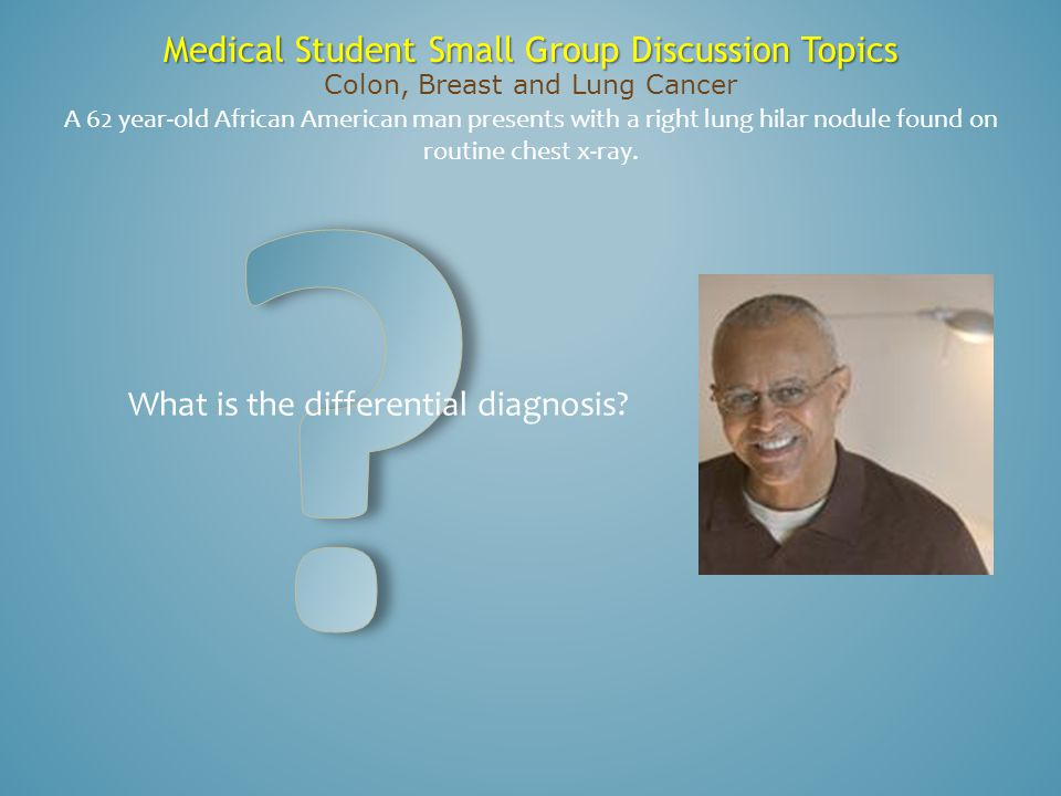 Medical Student Small Group Discussion Topics Colon, Breast and Lung Cancer A 62 year-old African American man presents with a right lung hilar nodule
