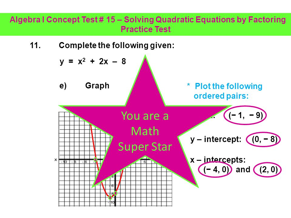 11.Complete the following given: d)Identify the x – intercepts using the results from part c a = 1 b = 2 c = 8 x = 4 x = 2 From part c.