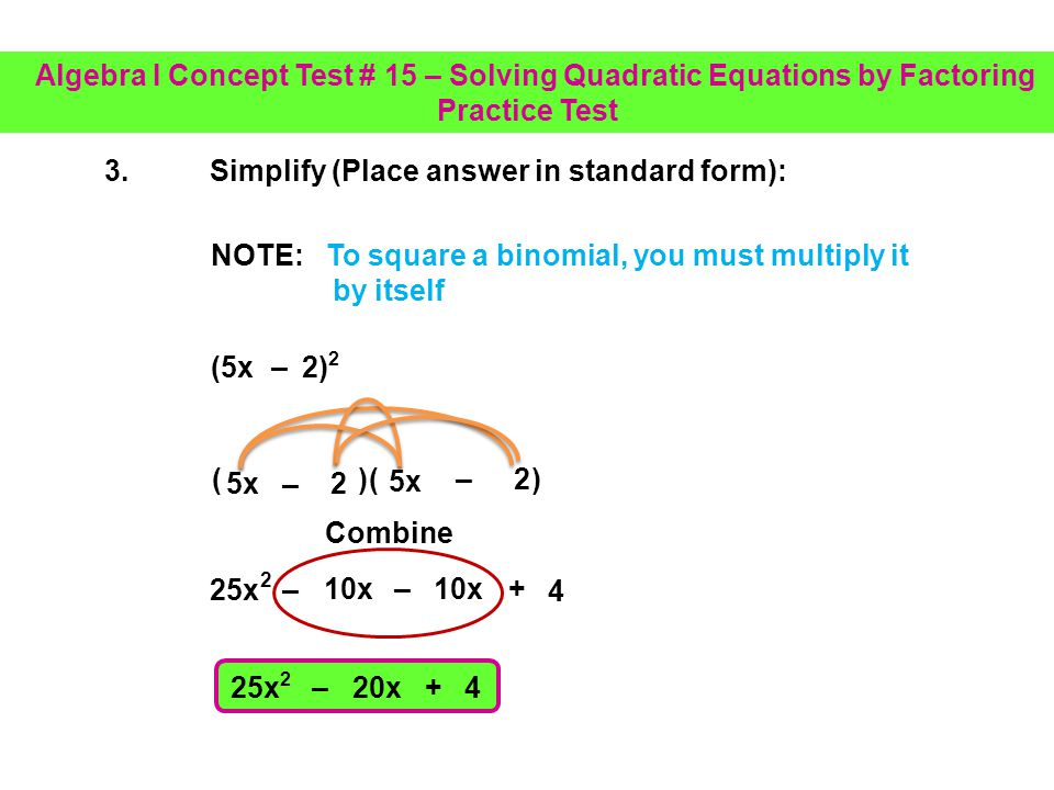 2.Simplify (Place answer in standard form): (2a 3 – 6a + 7) (5a 2 2a + 7) 2a 3 – 4a + 0 2a 3 – 5a 2 – 4a NOTE: The subtraction must be distributed to each term Place in standard form – 5a 2 Algebra I Concept Test # 15 – Solving Quadratic Equations by Factoring Practice Test