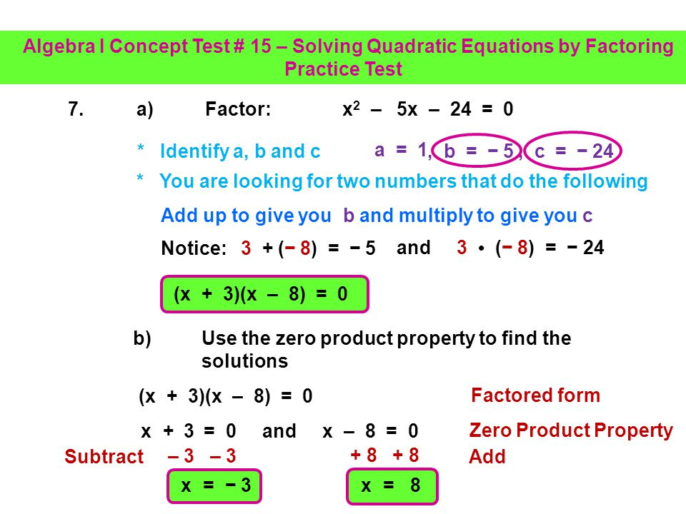 6.Factor: x 2 + 10x + 25 = 0 c) Check your solution x = 5 x 2 + 10x + 25 = 0 ( 5) 2 + 10( 5) + 25 = 0 25 – 50 + 25 = 0 25 + 25 = 0 0 = 0 Check Equation Simplify Substitute Algebra I Concept Test # 15 – Solving Quadratic Equations by Factoring Practice Test