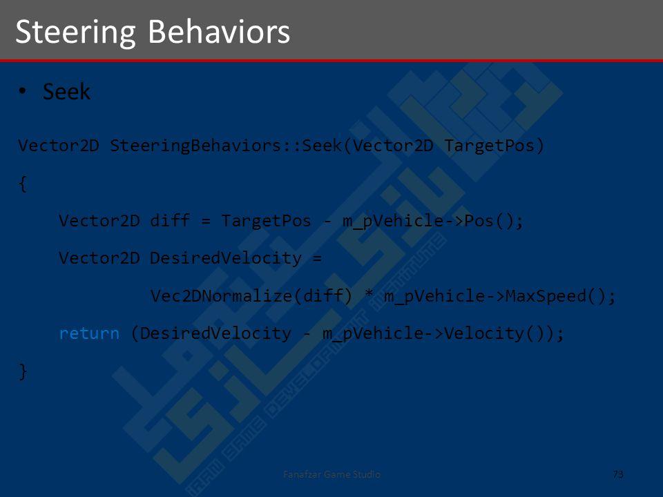 Seek Vector2D SteeringBehaviors::Seek(Vector2D TargetPos) { Vector2D diff = TargetPos - m_pVehicle->Pos(); Vector2D DesiredVelocity = Vec2DNormalize(diff) * m_pVehicle->MaxSpeed(); return (DesiredVelocity - m_pVehicle->Velocity()); } Steering Behaviors 73Fanafzar Game Studio