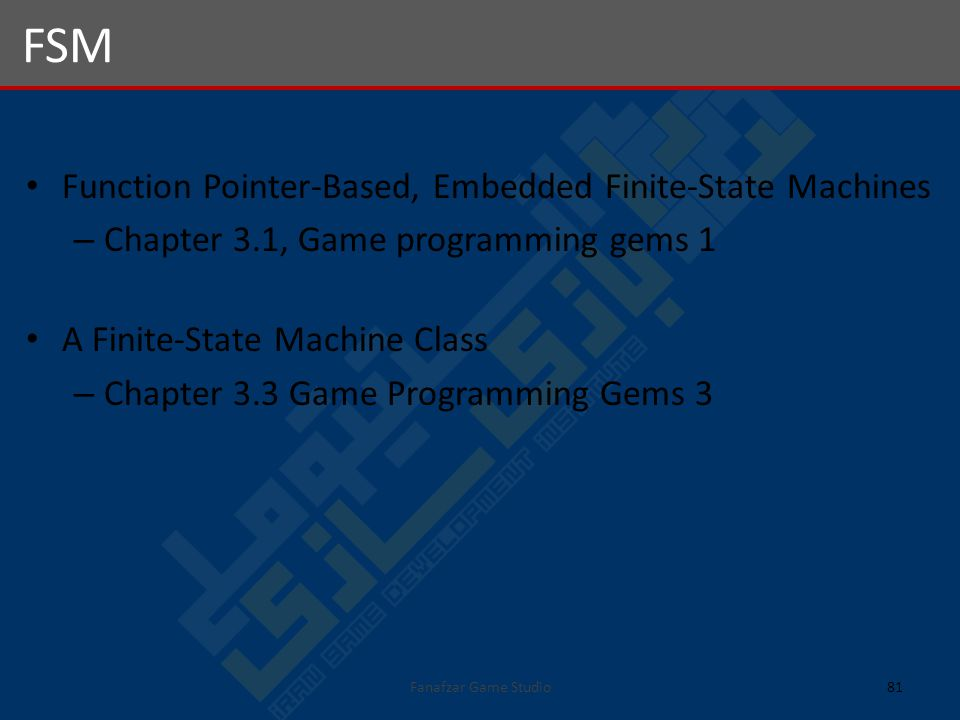 Function Pointer-Based, Embedded Finite-State Machines – Chapter 3.1, Game programming gems 1 A Finite-State Machine Class – Chapter 3.3 Game Programming Gems 3 FSM 81Fanafzar Game Studio