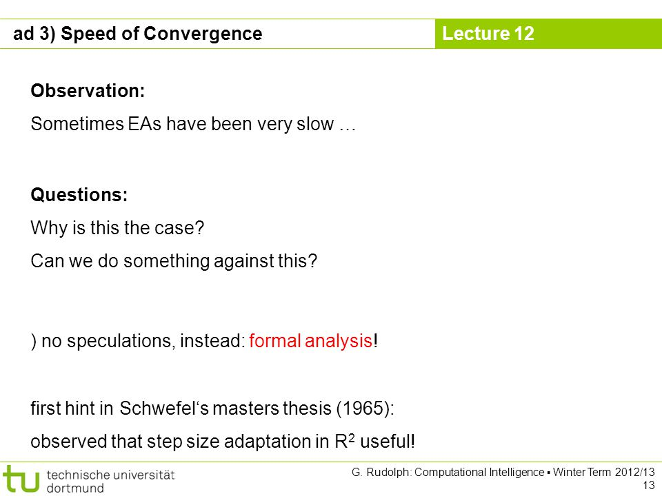 Lecture 12 G. Rudolph: Computational Intelligence Winter Term 2012/13 13 ad 3) Speed of Convergence Observation: Sometimes EAs have been very slow … Q