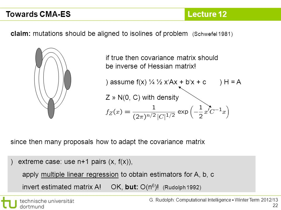 Lecture 12 G. Rudolph: Computational Intelligence Winter Term 2012/13 22 Towards CMA-ES claim: mutations should be aligned to isolines of problem (Sch