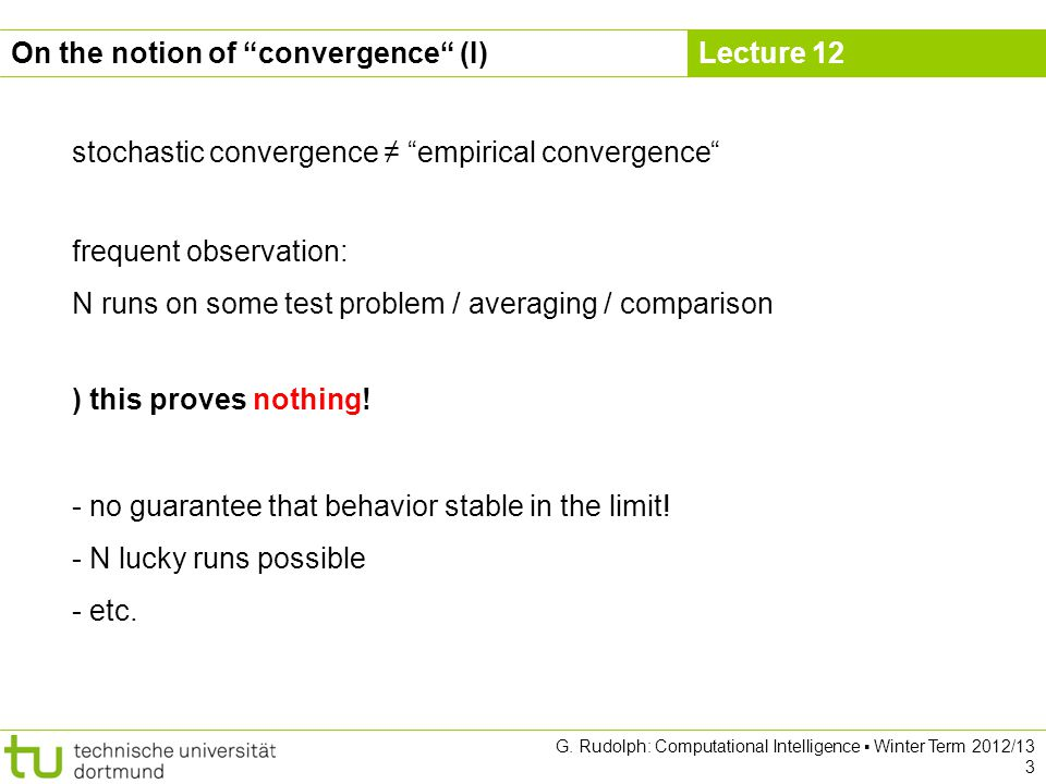 Lecture 12 G. Rudolph: Computational Intelligence Winter Term 2012/13 3 stochastic convergence empirical convergence On the notion of convergence (I)