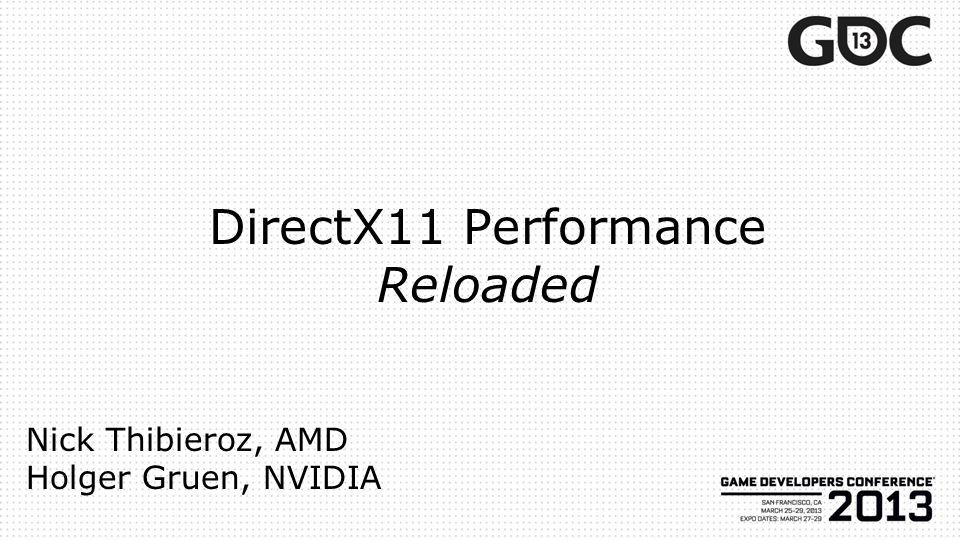 DirectX11 Performance Reloaded Nick Thibieroz, AMD Holger Gruen, NVIDIA