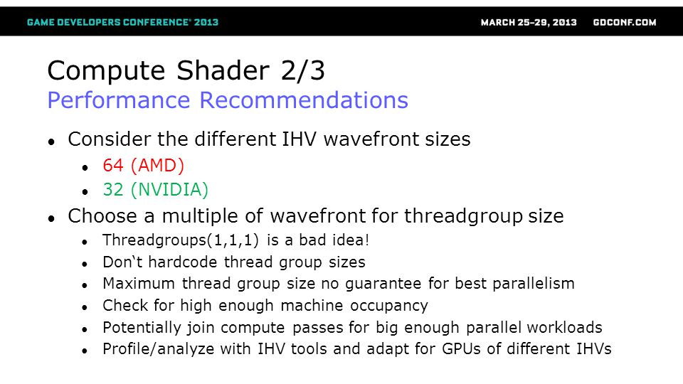 Compute Shader 2/3 Performance Recommendations Consider the different IHV wavefront sizes 64 (AMD) 32 (NVIDIA) Choose a multiple of wavefront for thre