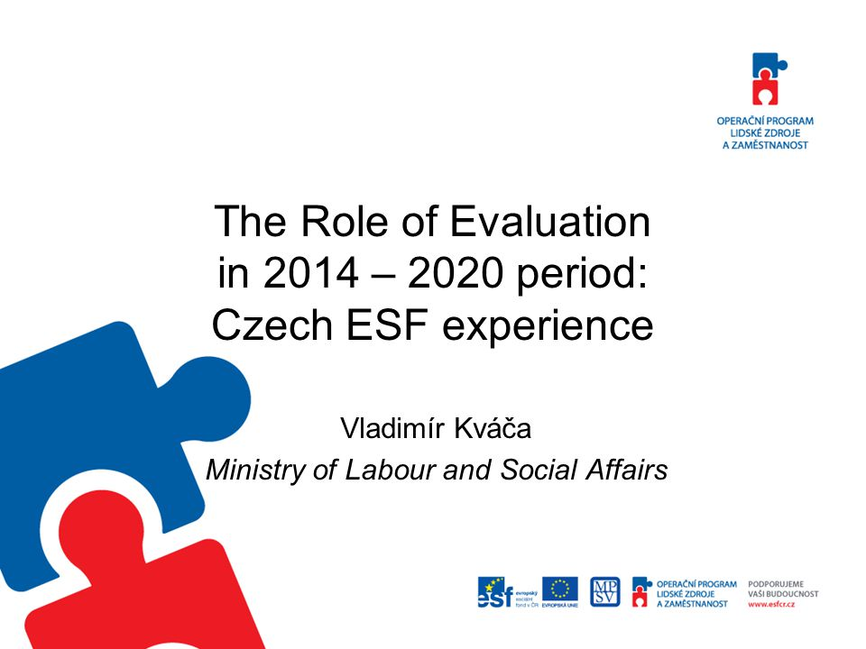 The Role of Evaluation in 2014 – 2020 period: Czech ESF experience Vladimír Kváča Ministry of Labour and Social Affairs