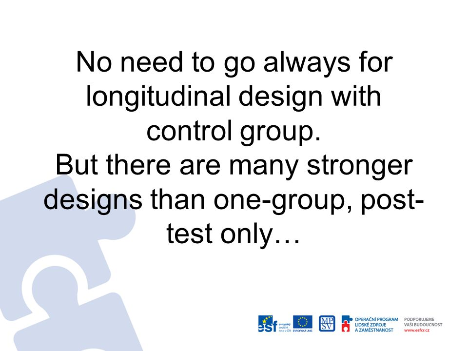 No need to go always for longitudinal design with control group.