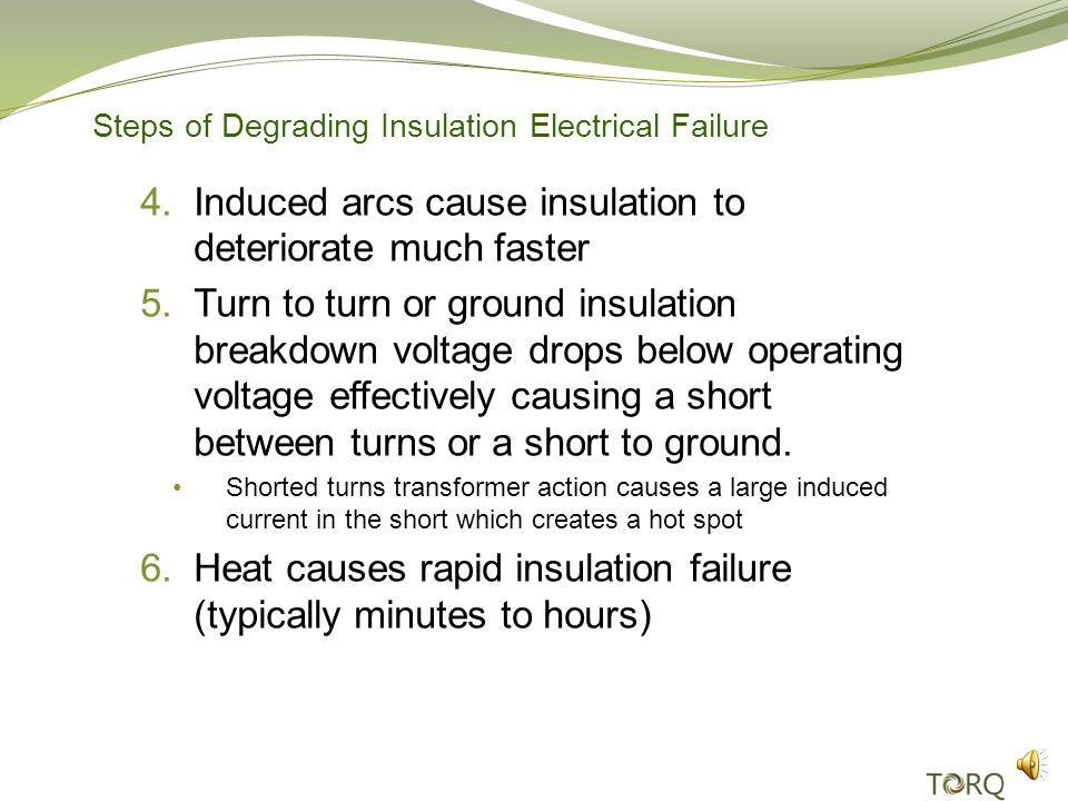 Steps of Degrading Insulation Electrical Failure 1.New insulation has high break down voltage 2.Motor insulation experiences aging Thermal aging Chemical or moisture contamination Mechanical wear Corona/Partial Discharge 3.Turn, phase or ground insulation break down voltage degrades resulting in arcing due to transients, start up coil movement, etc