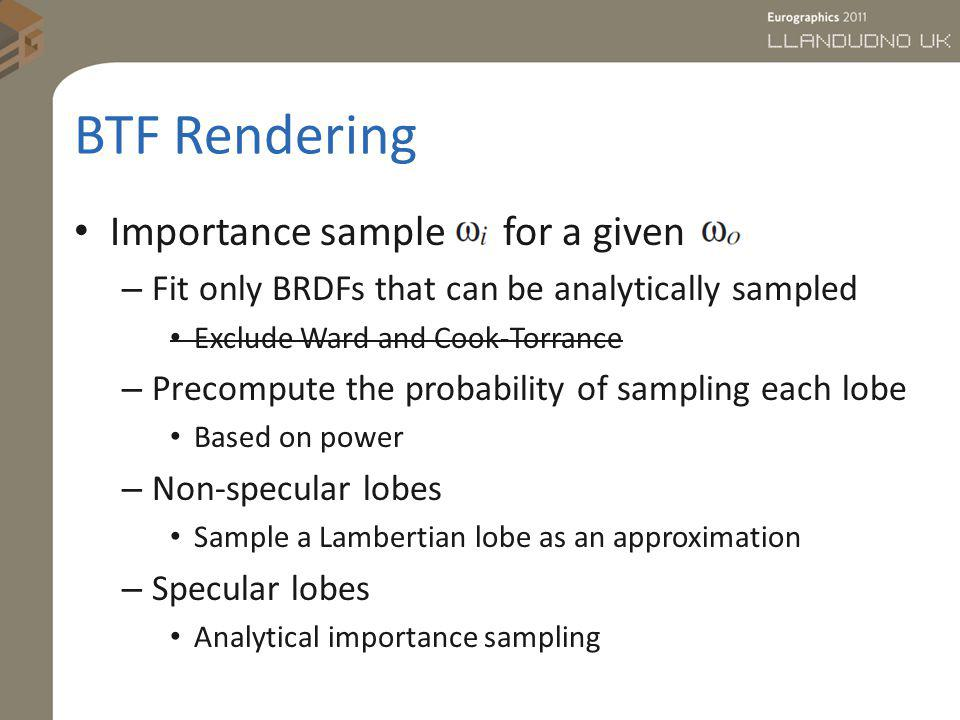 BTF Rendering Importance sample for a given – Fit only BRDFs that can be analytically sampled Exclude Ward and Cook-Torrance – Precompute the probabil