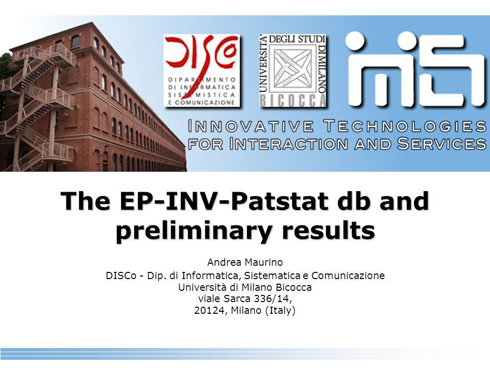The EP-INV-Patstat db and preliminary results Andrea Maurino DISCo - Dip. di Informatica, Sistematica e Comunicazione Università di Milano Bicocca via