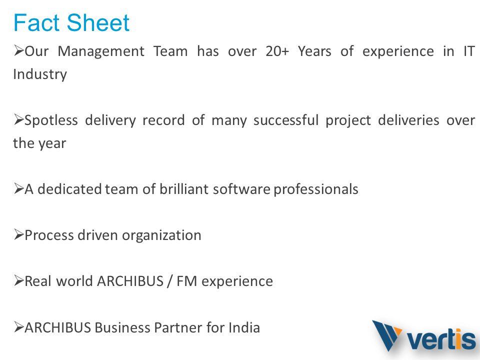 Fact Sheet Our Management Team has over 20+ Years of experience in IT Industry Spotless delivery record of many successful project deliveries over the year A dedicated team of brilliant software professionals Process driven organization Real world ARCHIBUS / FM experience ARCHIBUS Business Partner for India