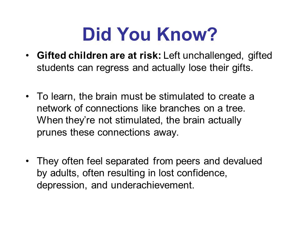 Did You Know? Gifted children are at risk: Left unchallenged, gifted students can regress and actually lose their gifts. To learn, the brain must be s