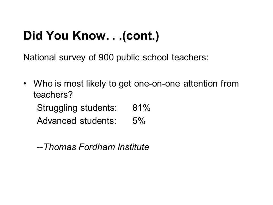 Did You Know...(cont.) National survey of 900 public school teachers: Who is most likely to get one-on-one attention from teachers? Struggling student