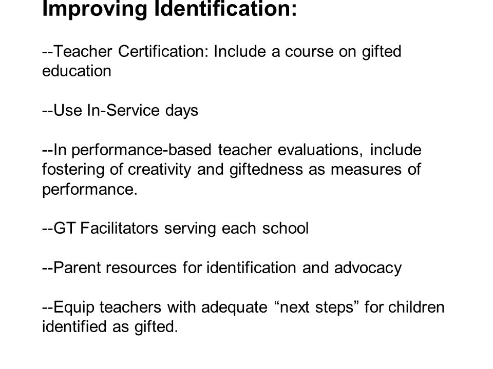 Improving Identification: --Teacher Certification: Include a course on gifted education --Use In-Service days --In performance-based teacher evaluatio