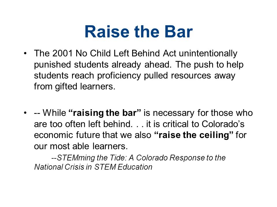 Raise the Bar The 2001 No Child Left Behind Act unintentionally punished students already ahead. The push to help students reach proficiency pulled re