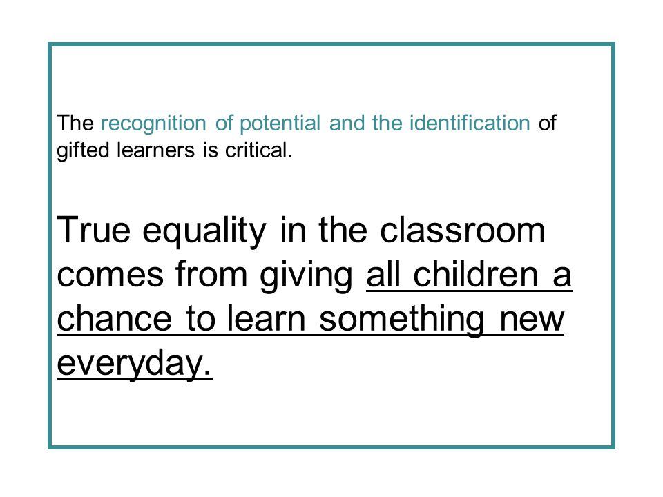The recognition of potential and the identification of gifted learners is critical. True equality in the classroom comes from giving all children a ch