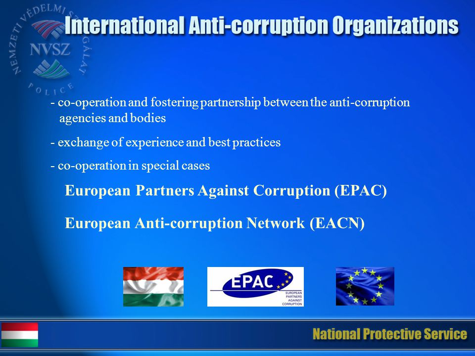 - co-operation and fostering partnership between the anti-corruption agencies and bodies - exchange of experience and best practices - co-operation in special cases European Partners Against Corruption (EPAC) European Anti-corruption Network (EACN)