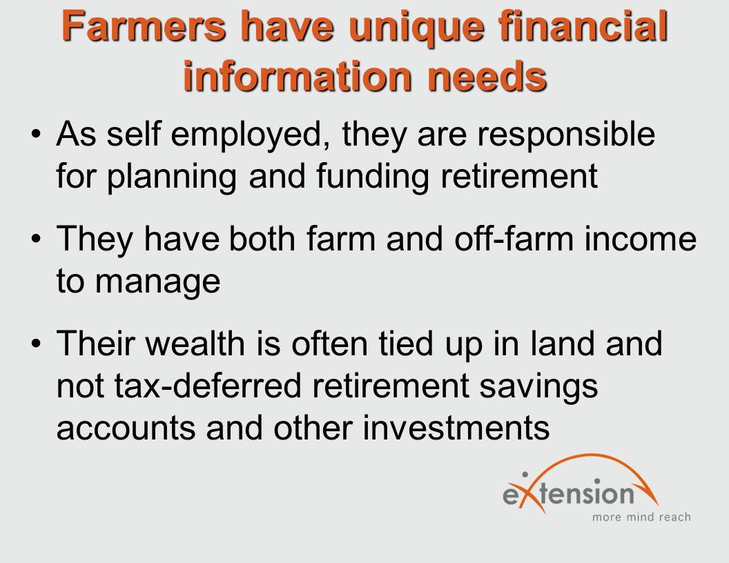 Farmers have unique financial information needs As self employed, they are responsible for planning and funding retirement They have both farm and off-farm income to manage Their wealth is often tied up in land and not tax-deferred retirement savings accounts and other investments