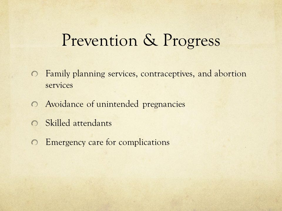 Prevention & Progress Family planning services, contraceptives, and abortion services Avoidance of unintended pregnancies Skilled attendants Emergency