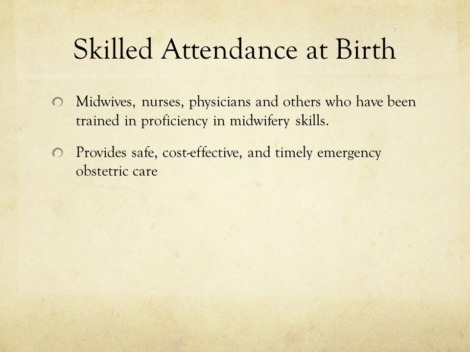 Skilled Attendance at Birth Midwives, nurses, physicians and others who have been trained in proficiency in midwifery skills. Provides safe, cost-effe