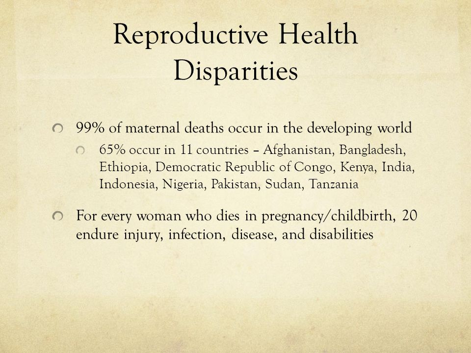 Reproductive Health Disparities 99% of maternal deaths occur in the developing world 65% occur in 11 countries – Afghanistan, Bangladesh, Ethiopia, De