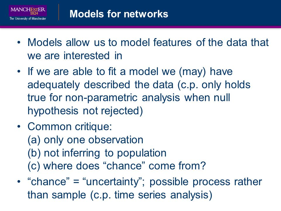 Models for networks Models allow us to model features of the data that we are interested in If we are able to fit a model we (may) have adequately described the data (c.p.