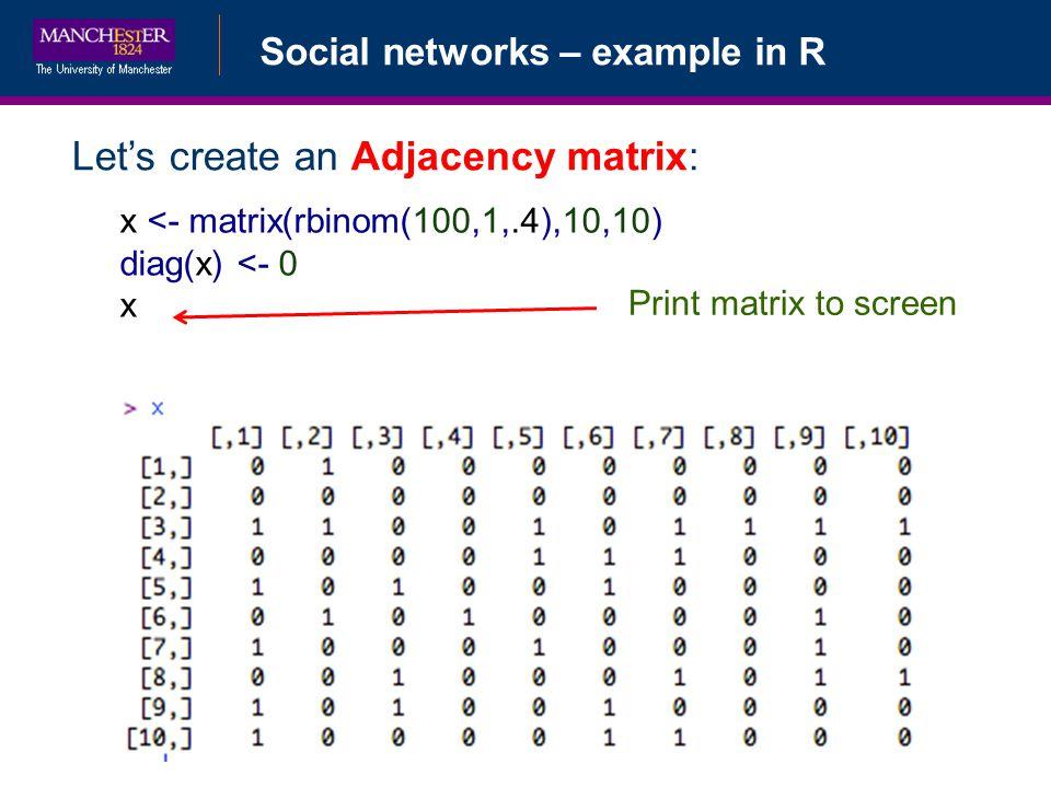 Social networks – example in R Lets create an Adjacency matrix: x <- matrix(rbinom(100,1,.4),10,10) diag(x) <- 0 x Print matrix to screen