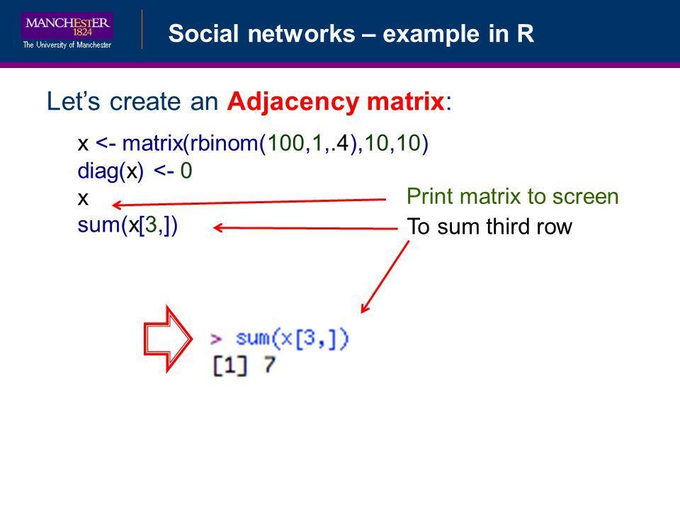 Social networks – example in R Lets create an Adjacency matrix: x <- matrix(rbinom(100,1,.4),10,10) diag(x) <- 0 x sum(x[3,]) Print matrix to screen To sum third row