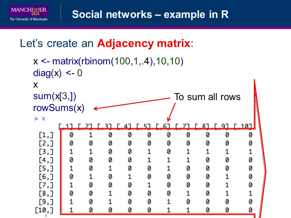Social networks – example in R Lets create an Adjacency matrix: x <- matrix(rbinom(100,1,.4),10,10) diag(x) <- 0 x sum(x[3,]) rowSums(x) To sum all rows