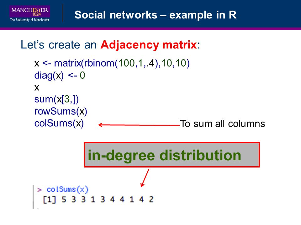 Social networks – example in R Lets create an Adjacency matrix: x <- matrix(rbinom(100,1,.4),10,10) diag(x) <- 0 x sum(x[3,]) rowSums(x) colSums(x) To sum all columns in-degree distribution