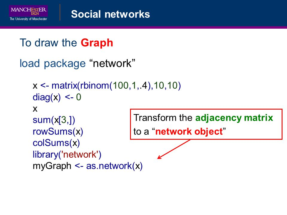 Social networks To draw the Graph load package network x <- matrix(rbinom(100,1,.4),10,10) diag(x) <- 0 x sum(x[3,]) rowSums(x) colSums(x) library( network ) myGraph <- as.network(x) Transform the adjacency matrix to a network object