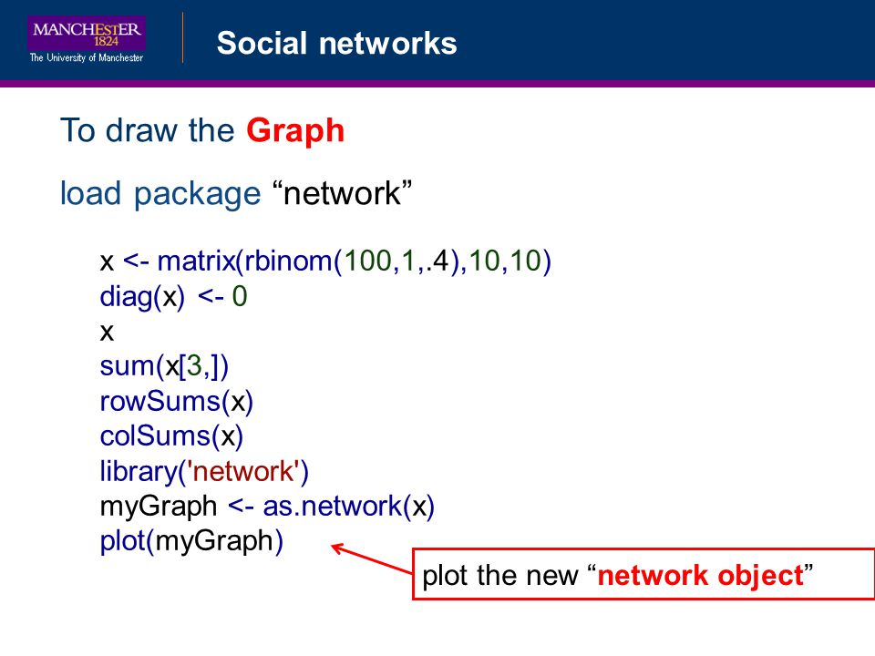 Social networks To draw the Graph load package network x <- matrix(rbinom(100,1,.4),10,10) diag(x) <- 0 x sum(x[3,]) rowSums(x) colSums(x) library( network ) myGraph <- as.network(x) plot(myGraph) plot the new network object