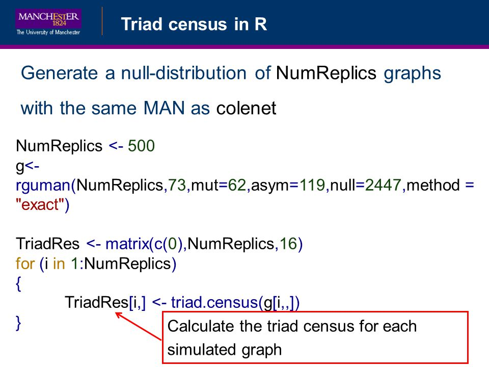 Triad census in R Generate a null-distribution of NumReplics graphs with the same MAN as colenet NumReplics <- 500 g<- rguman(NumReplics,73,mut=62,asym=119,null=2447,method = exact ) TriadRes <- matrix(c(0),NumReplics,16) for (i in 1:NumReplics) { TriadRes[i,] <- triad.census(g[i,,]) } Calculate the triad census for each simulated graph