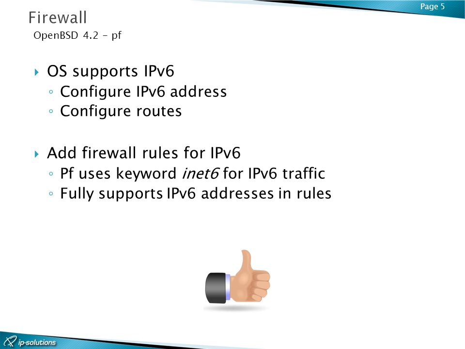 Page 5 OpenBSD 4.2 - pf OS supports IPv6 Configure IPv6 address Configure routes Add firewall rules for IPv6 Pf uses keyword inet6 for IPv6 traffic Fully supports IPv6 addresses in rules