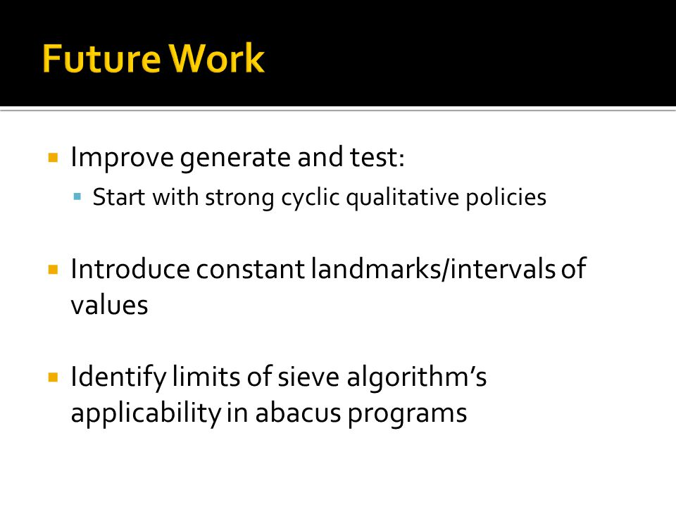 Improve generate and test: Start with strong cyclic qualitative policies Introduce constant landmarks/intervals of values Identify limits of sieve algorithms applicability in abacus programs