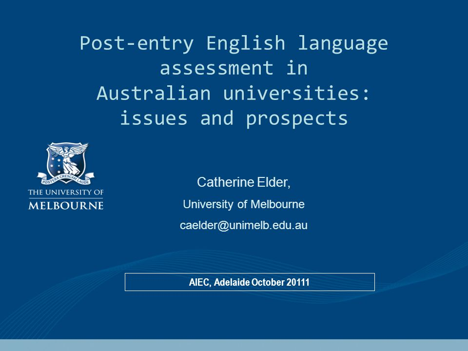 Post-entry English language assessment in Australian universities: issues and prospects Catherine Elder, University of Melbourne caelder@unimelb.edu.au AIEC, Adelaide October 20111