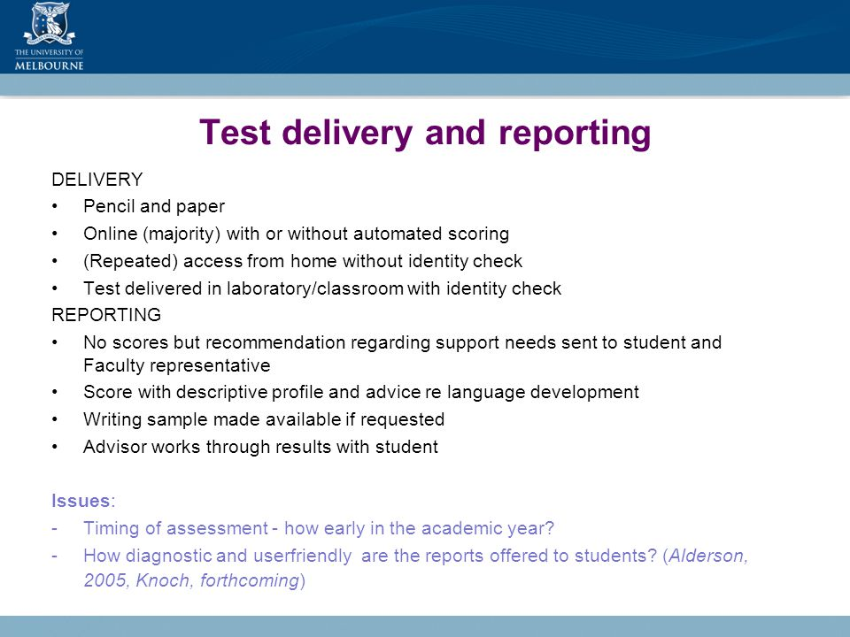 Test delivery and reporting DELIVERY Pencil and paper Online (majority) with or without automated scoring (Repeated) access from home without identity check Test delivered in laboratory/classroom with identity check REPORTING No scores but recommendation regarding support needs sent to student and Faculty representative Score with descriptive profile and advice re language development Writing sample made available if requested Advisor works through results with student Issues: -Timing of assessment - how early in the academic year.
