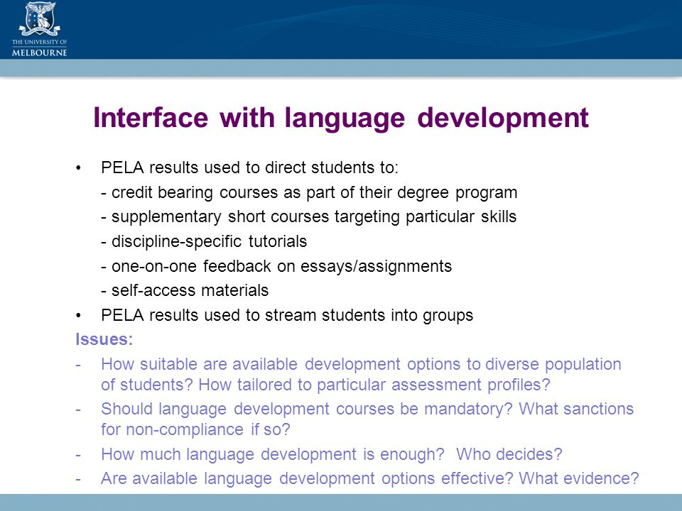 Interface with language development PELA results used to direct students to: - credit bearing courses as part of their degree program - supplementary short courses targeting particular skills - discipline-specific tutorials - one-on-one feedback on essays/assignments - self-access materials PELA results used to stream students into groups Issues: -How suitable are available development options to diverse population of students.