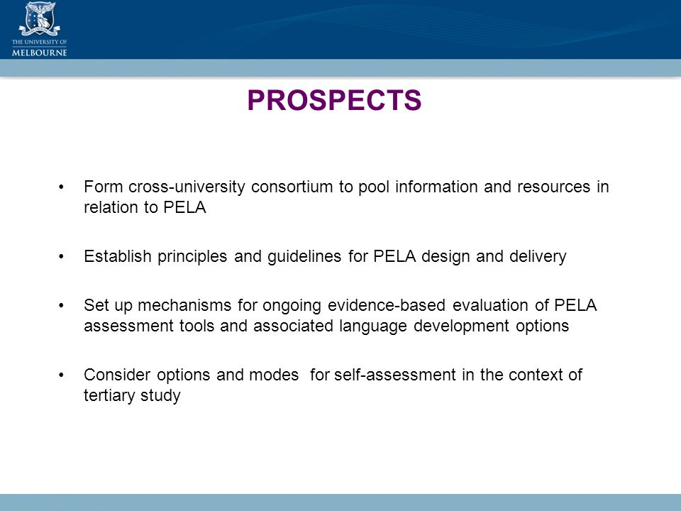 PROSPECTS Form cross-university consortium to pool information and resources in relation to PELA Establish principles and guidelines for PELA design and delivery Set up mechanisms for ongoing evidence-based evaluation of PELA assessment tools and associated language development options Consider options and modes for self-assessment in the context of tertiary study