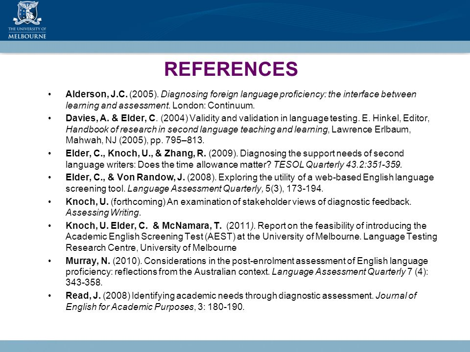 REFERENCES Alderson, J.C. (2005). Diagnosing foreign language proficiency: the interface between learning and assessment. London: Continuum. Davies, A