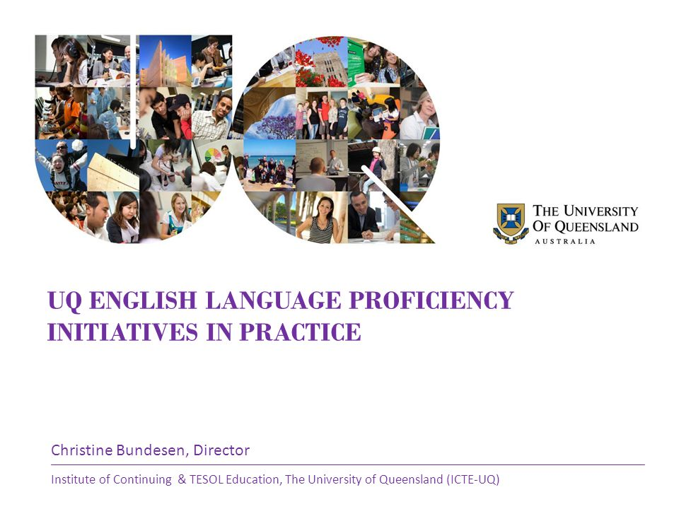 UQ ENGLISH LANGUAGE PROFICIENCY INITIATIVES IN PRACTICE Christine Bundesen, Director Institute of Continuing & TESOL Education, The University of Queensland (ICTE-UQ)