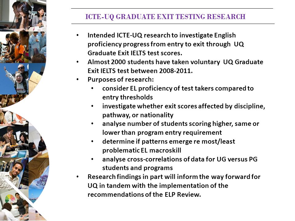 ICTE-UQ GRADUATE EXIT TESTING RESEARCH Intended ICTE-UQ research to investigate English proficiency progress from entry to exit through UQ Graduate Exit IELTS test scores.