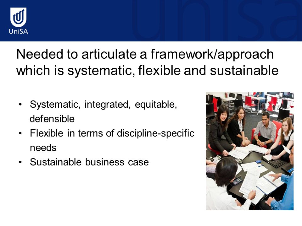 Needed to articulate a framework/approach which is systematic, flexible and sustainable Systematic, integrated, equitable, defensible Flexible in terms of discipline-specific needs Sustainable business case
