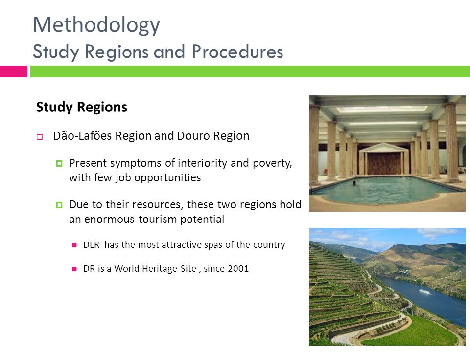 Methodology Study Regions and Procedures Study Regions Dão-Lafões Region and Douro Region Present symptoms of interiority and poverty, with few job opportunities Due to their resources, these two regions hold an enormous tourism potential DLR has the most attractive spas of the country DR is a World Heritage Site, since 2001