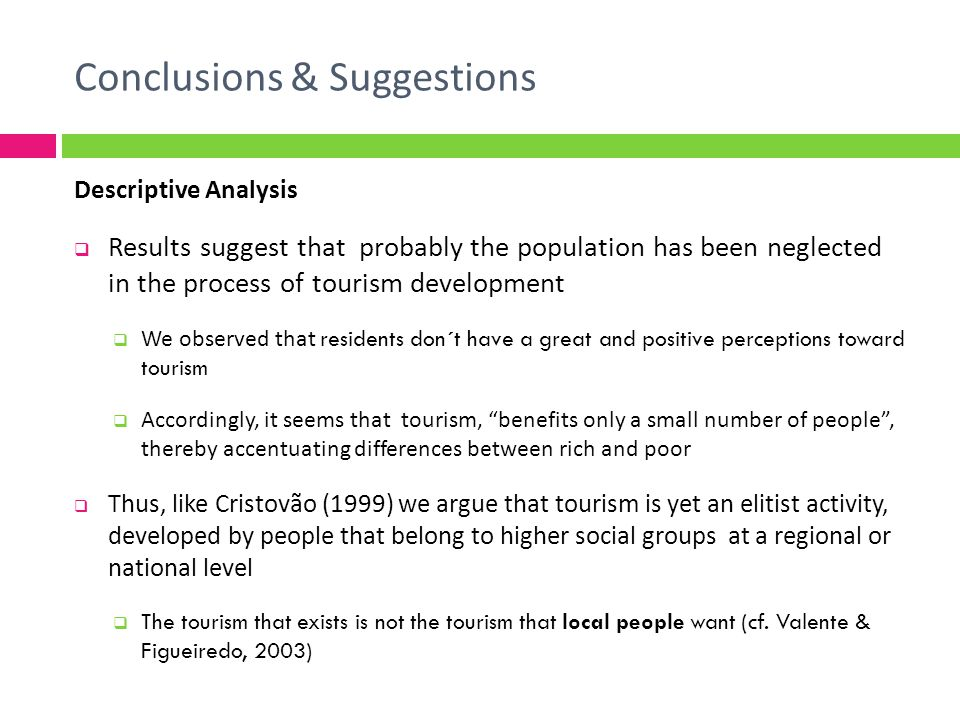 Descriptive Analysis Results suggest that probably the population has been neglected in the process of tourism development We observed that residents don´t have a great and positive perceptions toward tourism Accordingly, it seems that tourism, benefits only a small number of people, thereby accentuating differences between rich and poor Thus, like Cristovão (1999) we argue that tourism is yet an elitist activity, developed by people that belong to higher social groups at a regional or national level The tourism that exists is not the tourism that local people want (cf.
