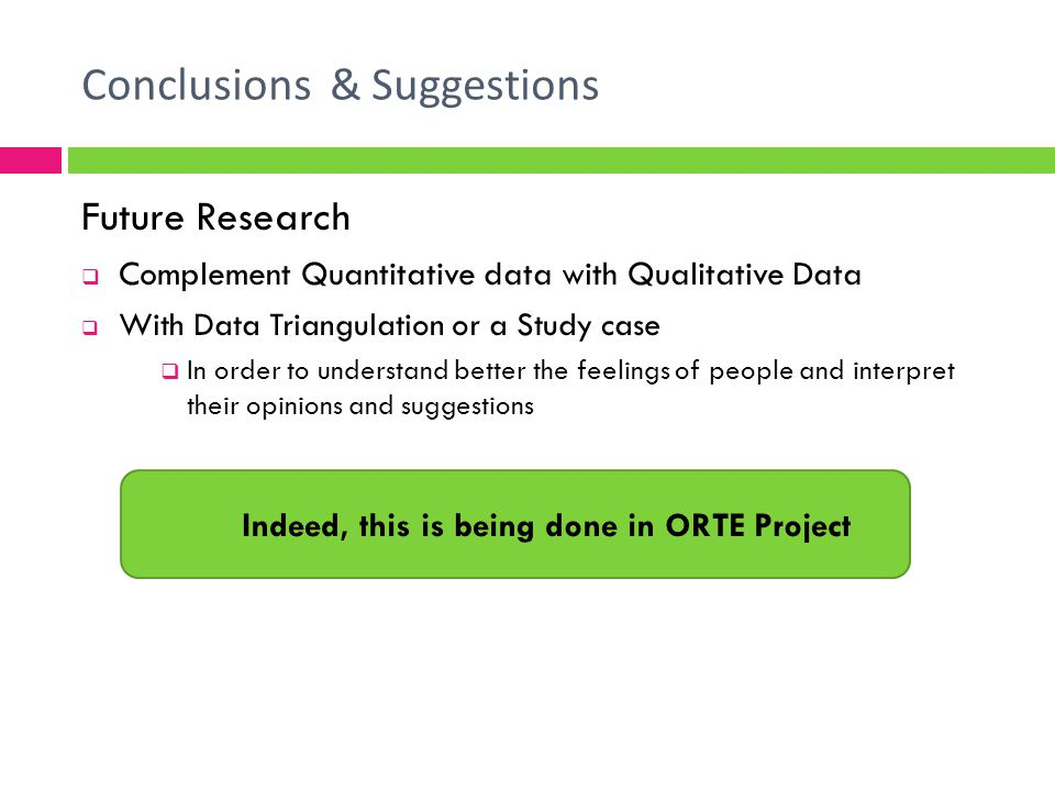 Conclusions & Suggestions Future Research Complement Quantitative data with Qualitative Data With Data Triangulation or a Study case In order to understand better the feelings of people and interpret their opinions and suggestions Indeed, this is being done in ORTE Project