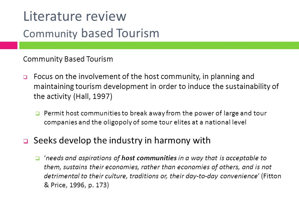 Literature review Community based Tourism Local Communities Integrate the touristic product Since their culture, traditions, and history serve as tourist attractions Influence tourists´ experience Kindness Apathy